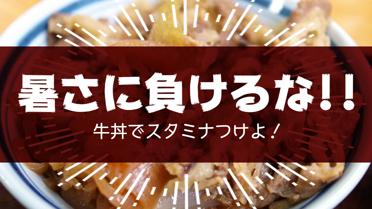 暑さに負けるな!牛丼でスタミナつけよ!!